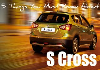Maruti Suzuki S-Cross - 5 Things You Must Know About